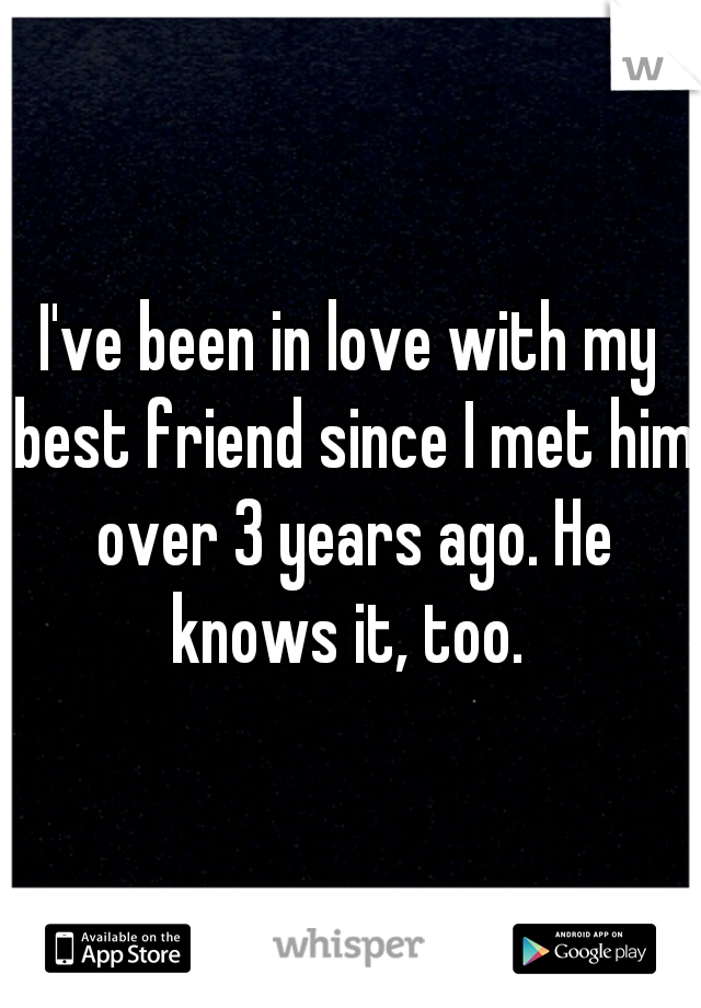 I've been in love with my best friend since I met him over 3 years ago. He knows it, too.