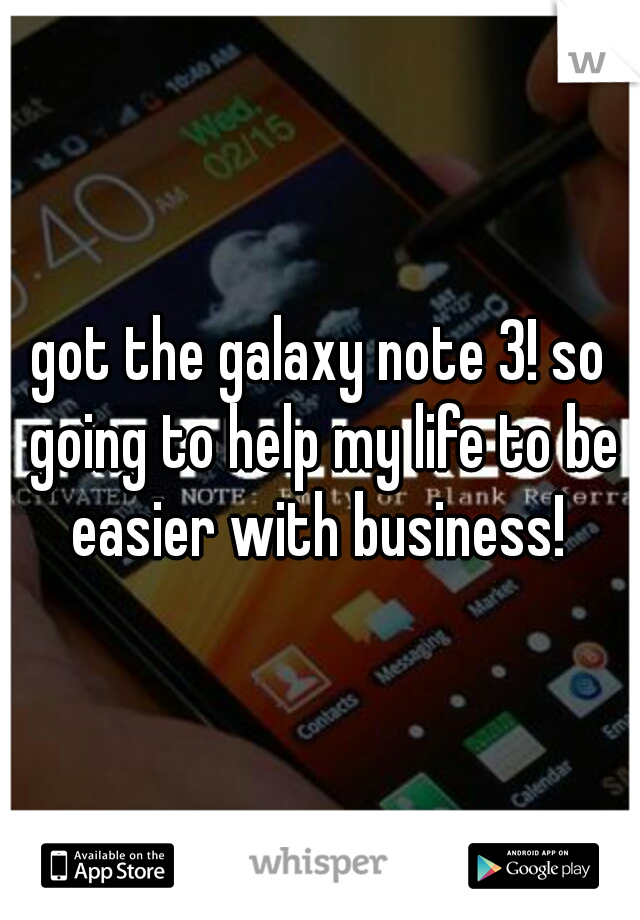 got the galaxy note 3! so going to help my life to be easier with business!
