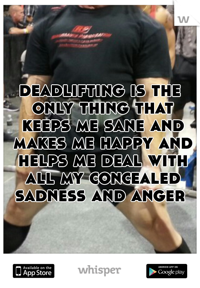 deadlifting is the only thing that keeps me sane and makes me happy and helps me deal with all my concealed sadness and anger