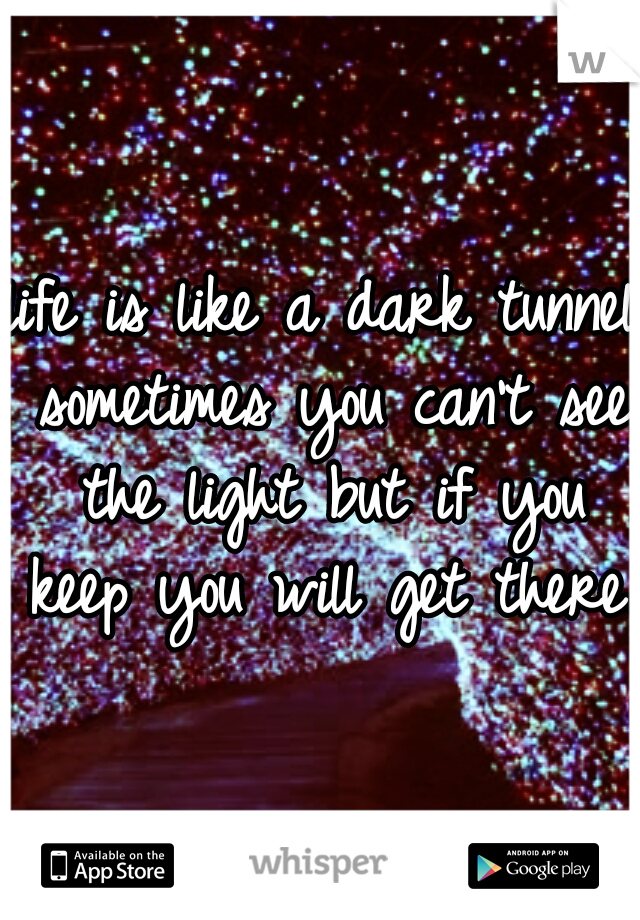 life is like a dark tunnel sometimes you can't see the light but if you keep you will get there.