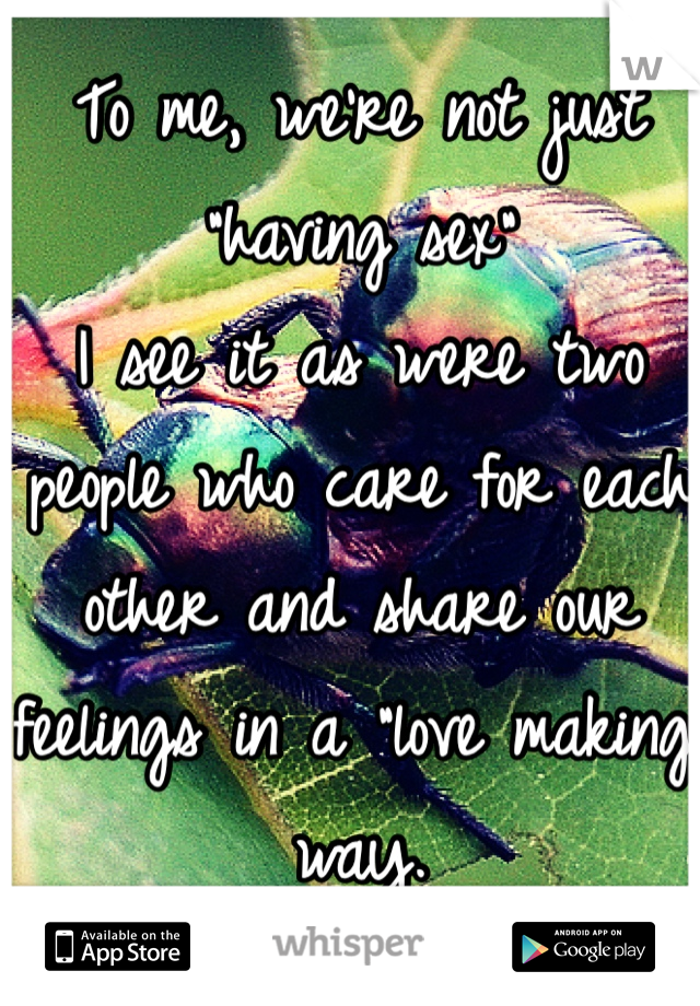 "To me, we're not just ""having sex"" I see it as were two people who care for each other and share our feelings in a ""love making"" way."