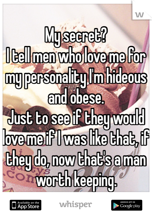 My secret?  I tell men who love me for my personality I'm hideous and obese. Just to see if they would love me if I was like that, if they do, now that's a man worth keeping.