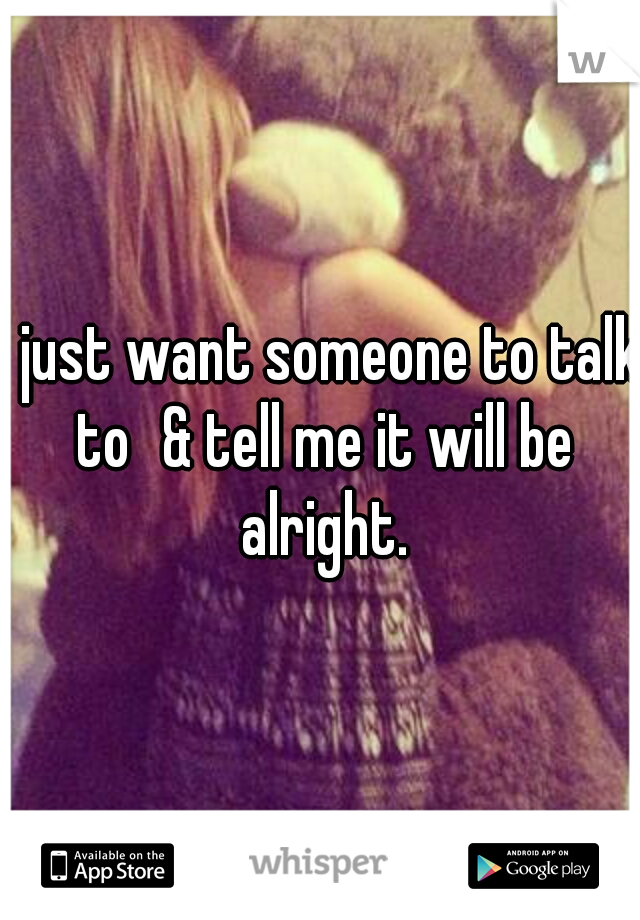 i just want someone to talk to & tell me it will be alright.