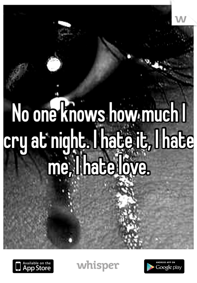 No one knows how much I cry at night. I hate it, I hate me, I hate love.