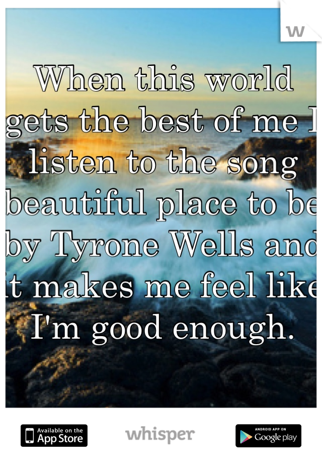 When this world gets the best of me I listen to the song beautiful place to be by Tyrone Wells and it makes me feel like I'm good enough.