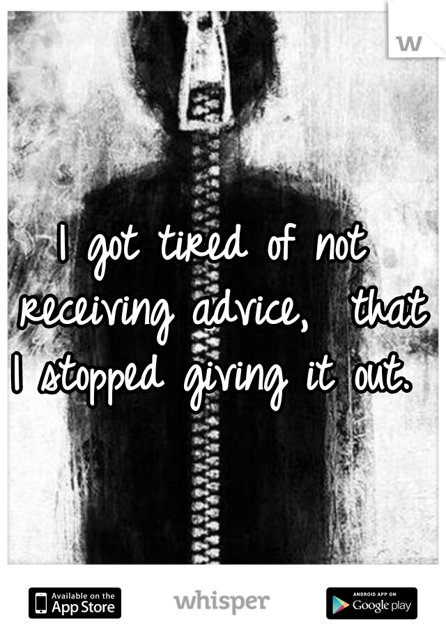 I got tired of not receiving advice,  that I stopped giving it out.