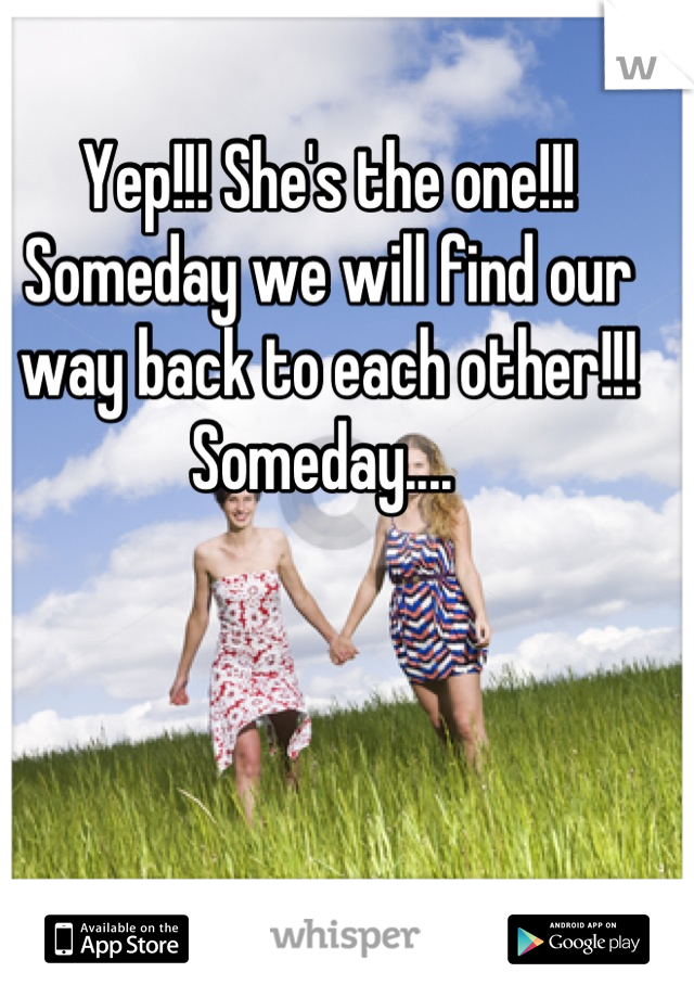 Yep!!! She's the one!!! Someday we will find our way back to each other!!!  Someday....