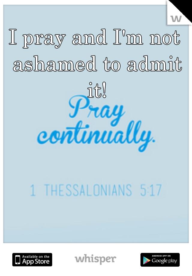 I pray and I'm not ashamed to admit it!