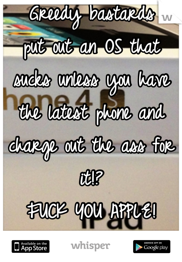 Greedy bastards put out an OS that sucks unless you have the latest phone and charge out the ass for it!?  FUCK YOU APPLE!  SERIOUSLY- GET BENT!