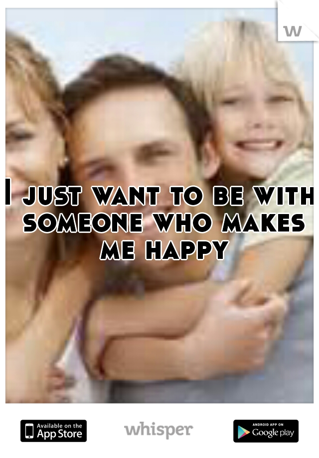 I just want to be with someone who makes me happy