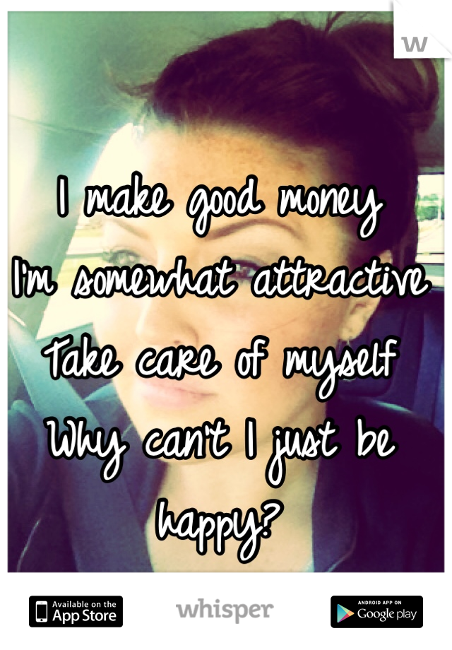 I make good money I'm somewhat attractive Take care of myself Why can't I just be happy?