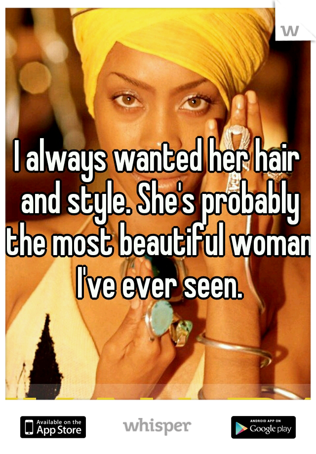 I always wanted her hair and style. She's probably the most beautiful woman I've ever seen.