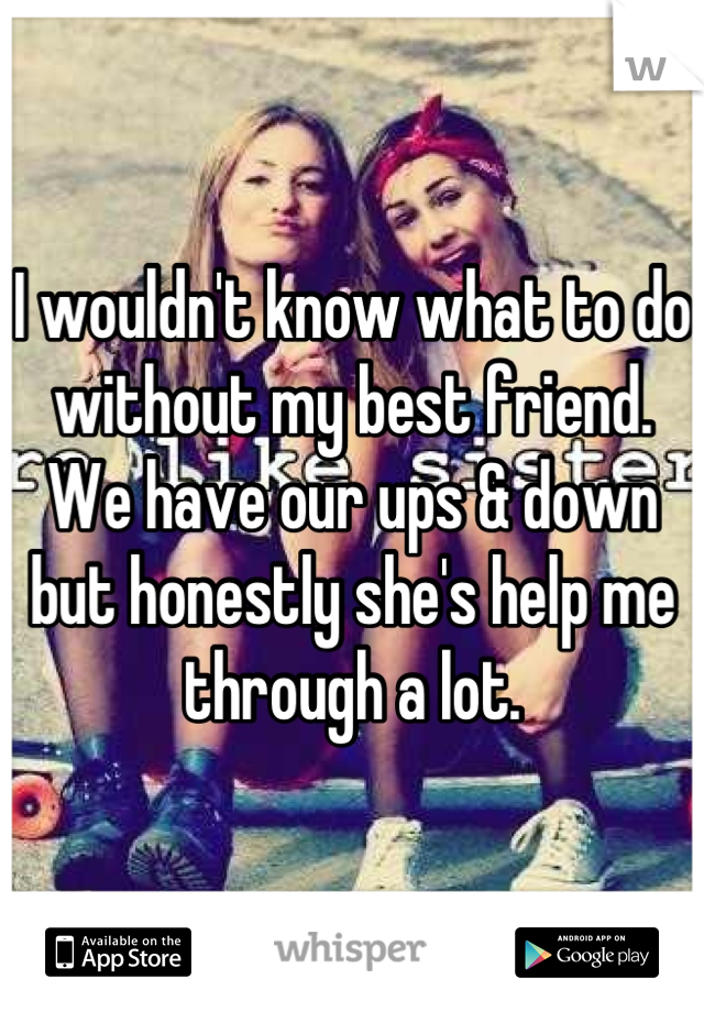 I wouldn't know what to do without my best friend. We have our ups & down but honestly she's help me through a lot.