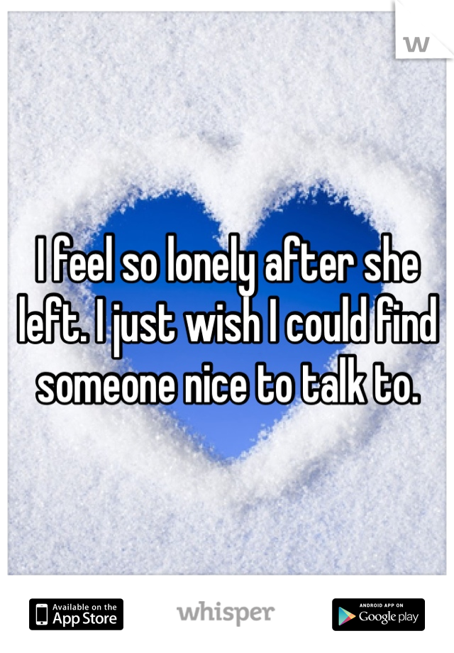 I feel so lonely after she left. I just wish I could find someone nice to talk to.