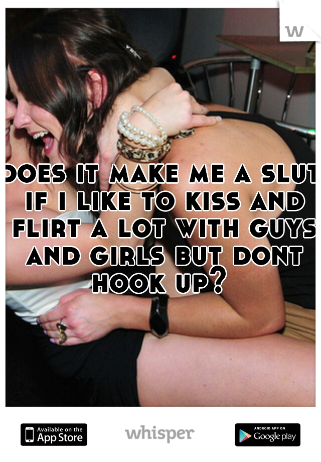 does it make me a slut if i like to kiss and flirt a lot with guys and girls but dont hook up?