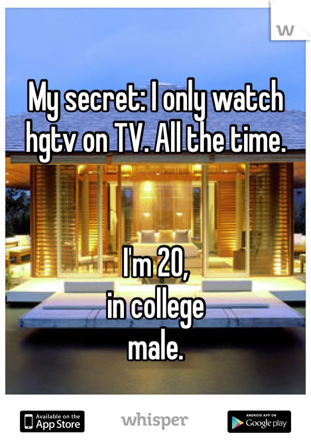 My secret: I only watch hgtv on TV. All the time.    I'm 20, in college male.