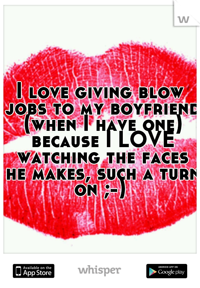 I love giving blow jobs to my boyfriend (when I have one) because I LOVE watching the faces he makes, such a turn on ;-)
