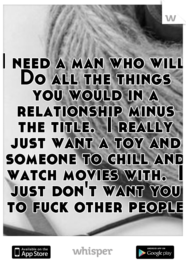 I need a man who will Do all the things you would in a relationship minus the title.  I really just want a toy and someone to chill and watch movies with.  I just don't want you to fuck other people.