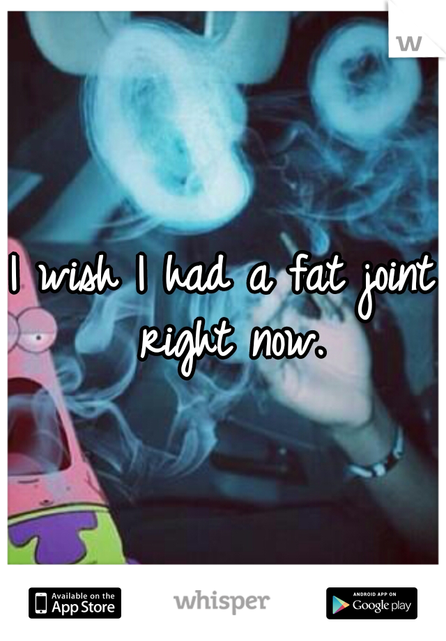 I wish I had a fat joint right now.