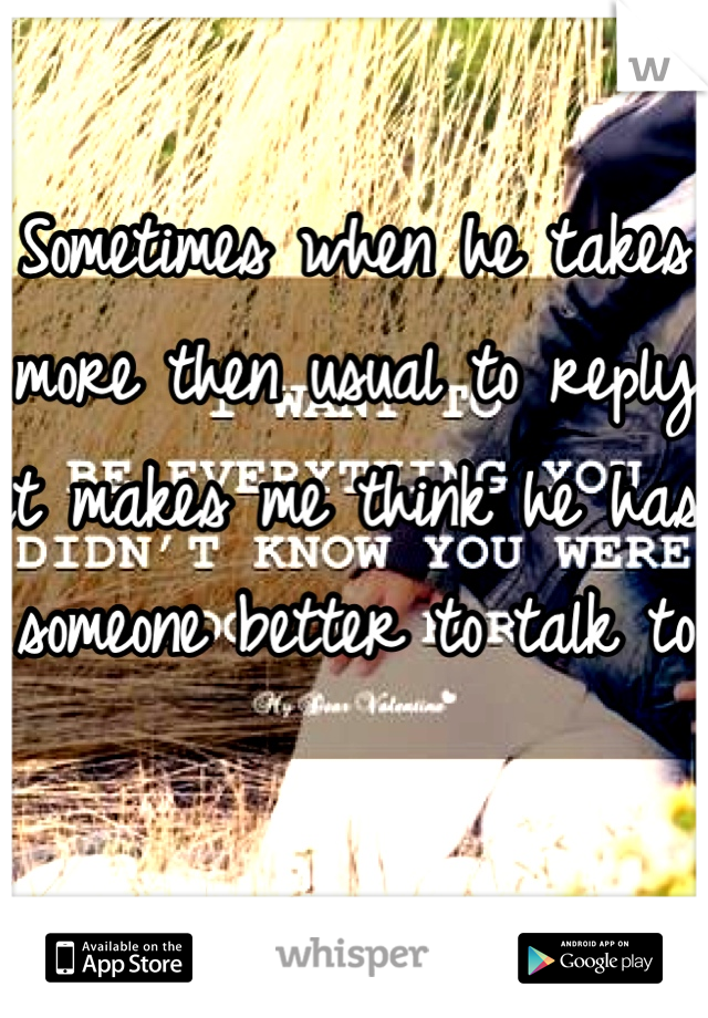Sometimes when he takes more then usual to reply it makes me think he has someone better to talk to