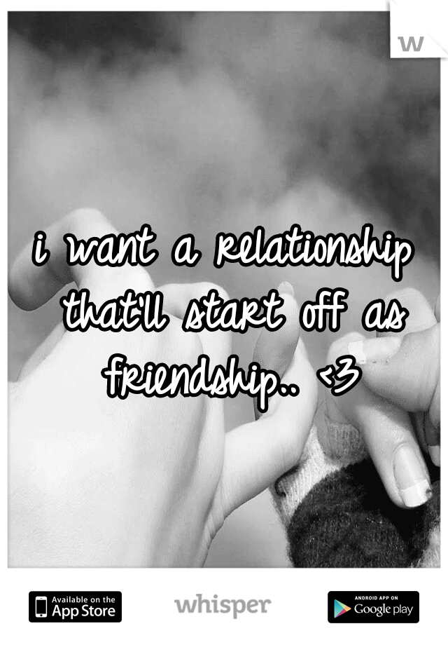 i want a relationship that'll start off as friendship.. <3