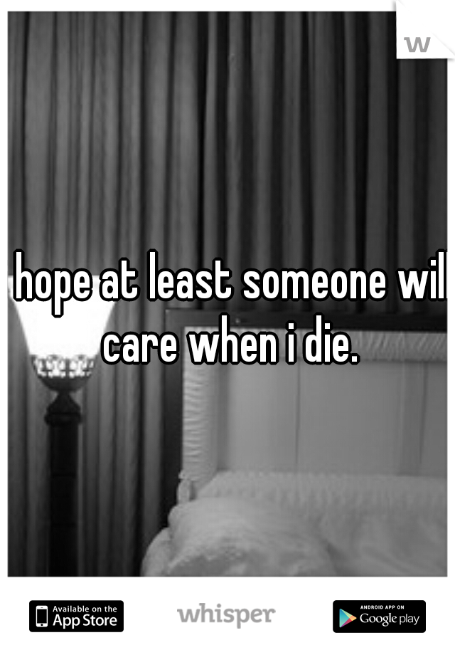 i hope at least someone will care when i die.