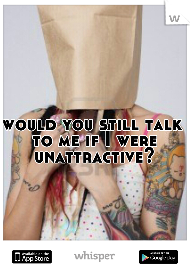would you still talk to me if I were unattractive?