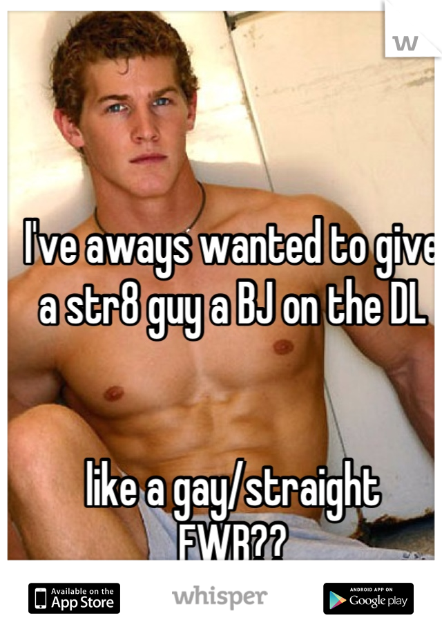 I've aways wanted to give a str8 guy a BJ on the DL   like a gay/straight  FWB??  ;)