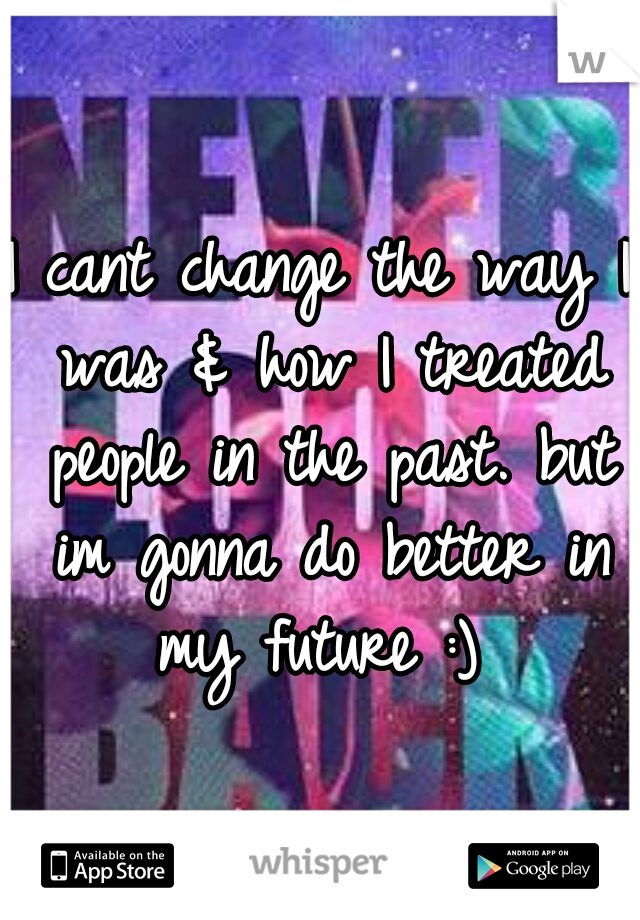 I cant change the way I was & how I treated people in the past. but im gonna do better in my future :)