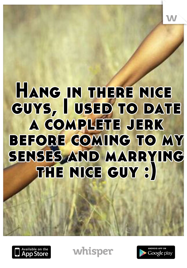 Hang in there nice guys, I used to date a complete jerk before coming to my senses and marrying the nice guy :)
