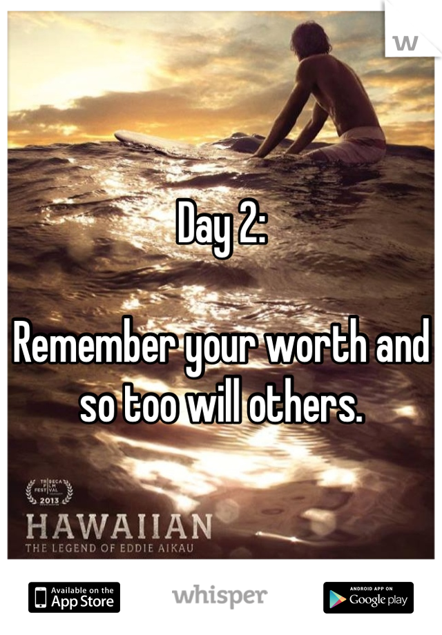 Day 2:   Remember your worth and so too will others.