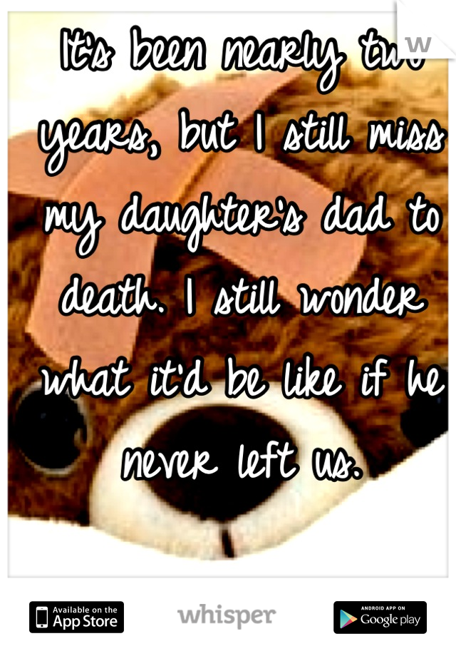 It's been nearly two years, but I still miss my daughter's dad to death. I still wonder what it'd be like if he never left us.