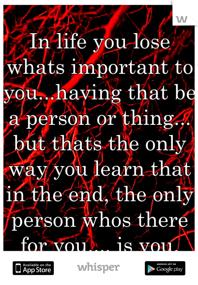 In life you lose whats important to you...having that be a person or thing... but thats the only way you learn that in the end, the only person whos there for you.... is you.