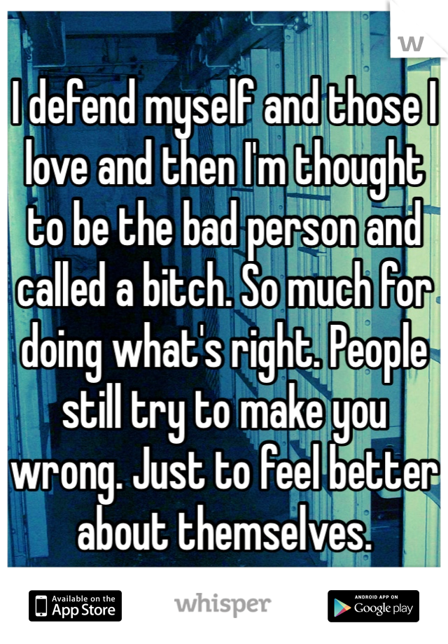 I defend myself and those I love and then I'm thought to be the bad person and called a bitch. So much for doing what's right. People still try to make you wrong. Just to feel better about themselves.