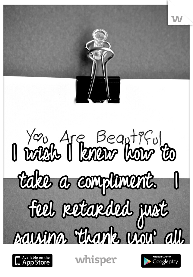 I wish I knew how to take a compliment.  I feel retarded just saying 'thank you' all the time.