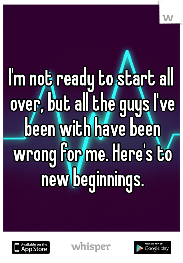 I'm not ready to start all over, but all the guys I've been with have been wrong for me. Here's to new beginnings.