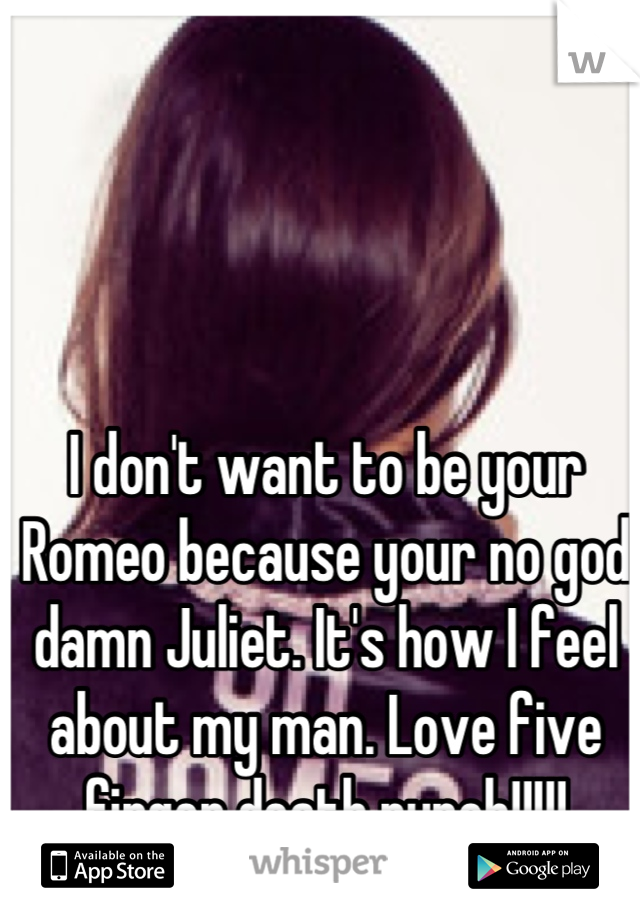 I don't want to be your Romeo because your no god damn Juliet. It's how I feel about my man. Love five finger death punch!!!!!