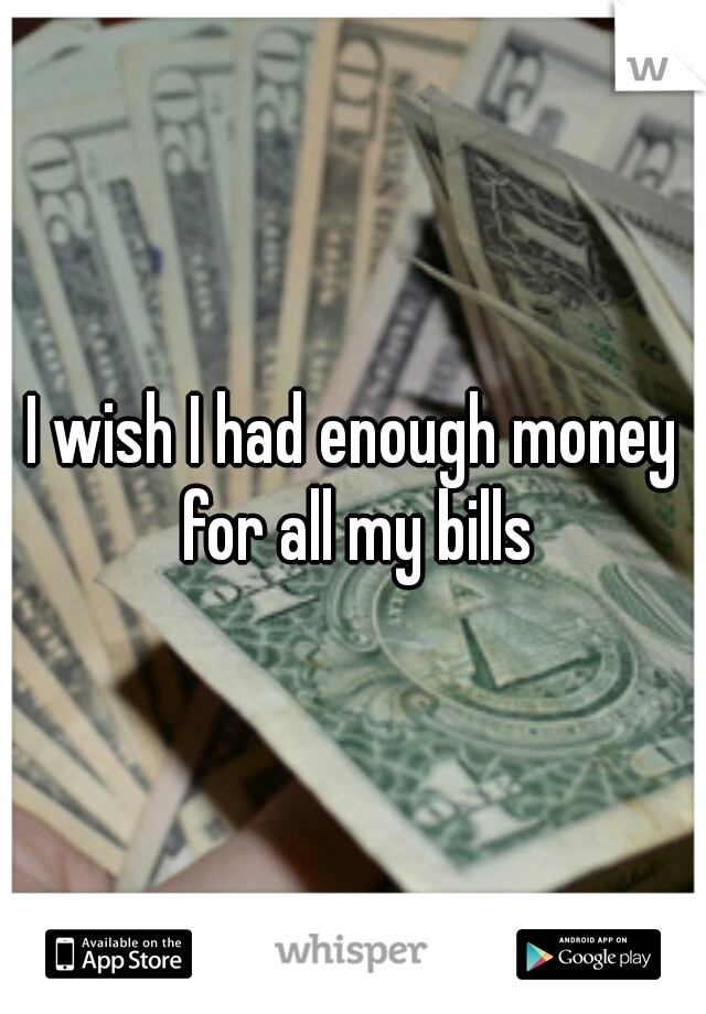 I wish I had enough money for all my bills