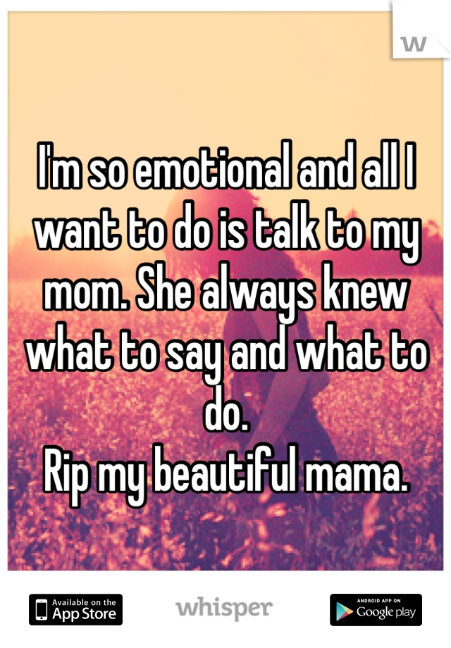 I'm so emotional and all I want to do is talk to my mom. She always knew what to say and what to do.  Rip my beautiful mama.