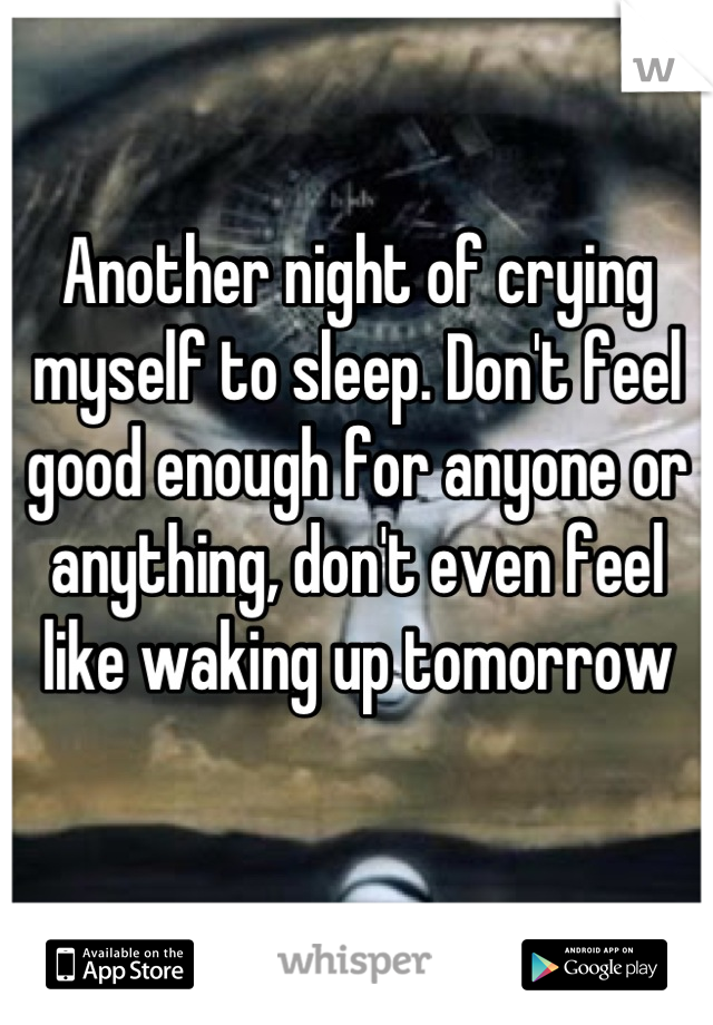 Another night of crying myself to sleep. Don't feel good enough for anyone or anything, don't even feel like waking up tomorrow