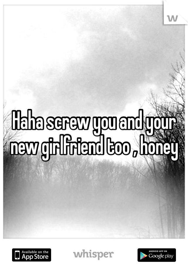 Haha screw you and your new girlfriend too , honey
