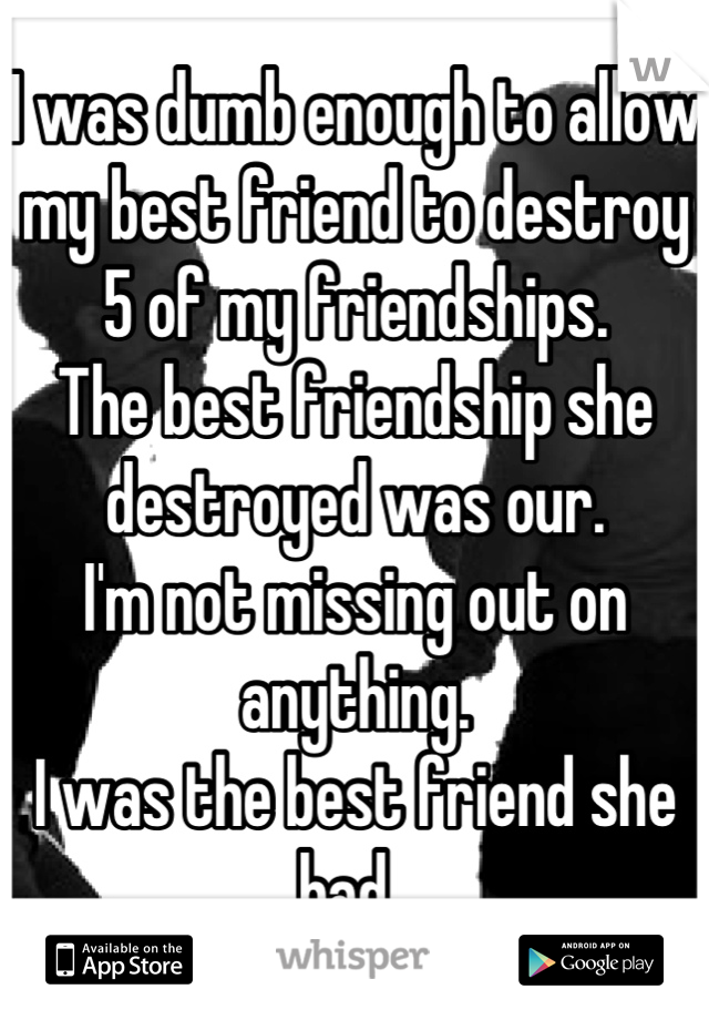 I was dumb enough to allow my best friend to destroy 5 of my friendships. The best friendship she destroyed was our.  I'm not missing out on anything.  I was the best friend she had.
