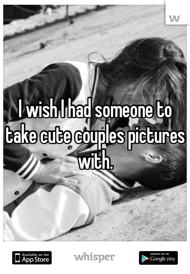 I wish I had someone to take cute couples pictures with.