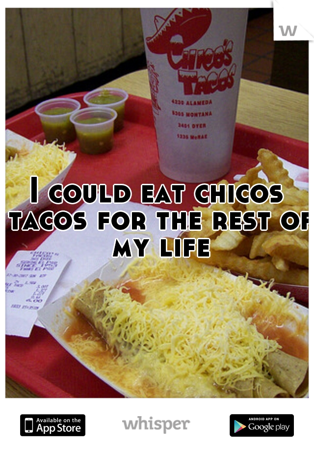 I could eat chicos tacos for the rest of my life