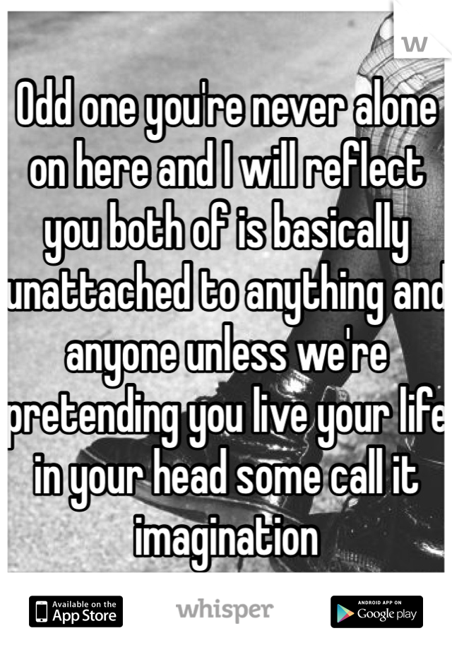 Odd one you're never alone on here and I will reflect you both of is basically unattached to anything and anyone unless we're pretending you live your life in your head some call it imagination