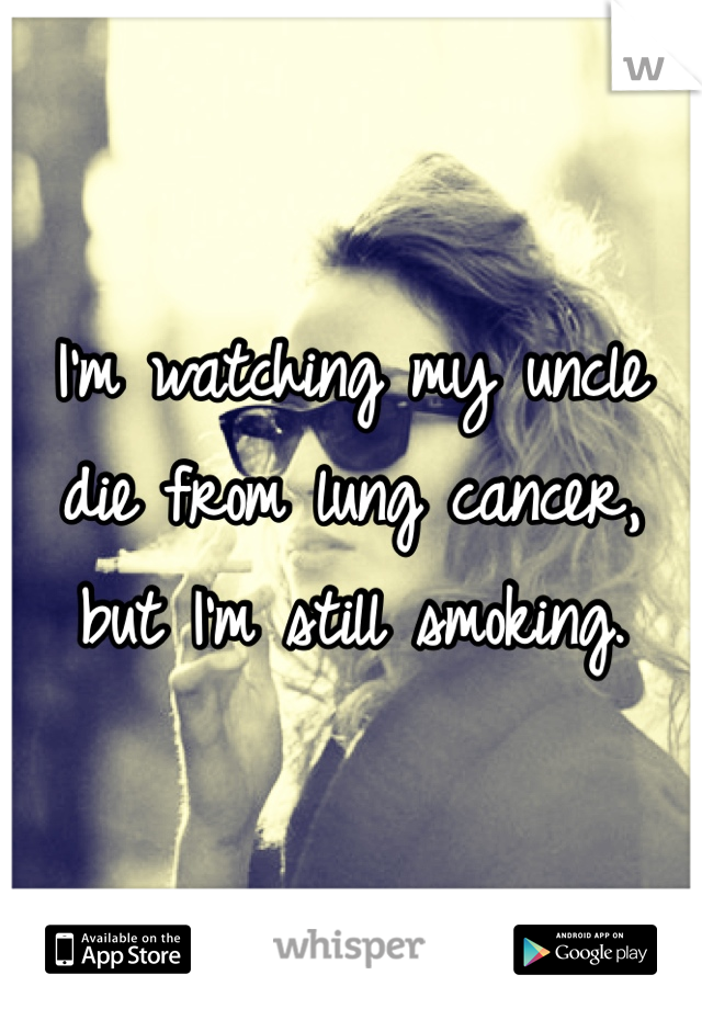 I'm watching my uncle die from lung cancer, but I'm still smoking.