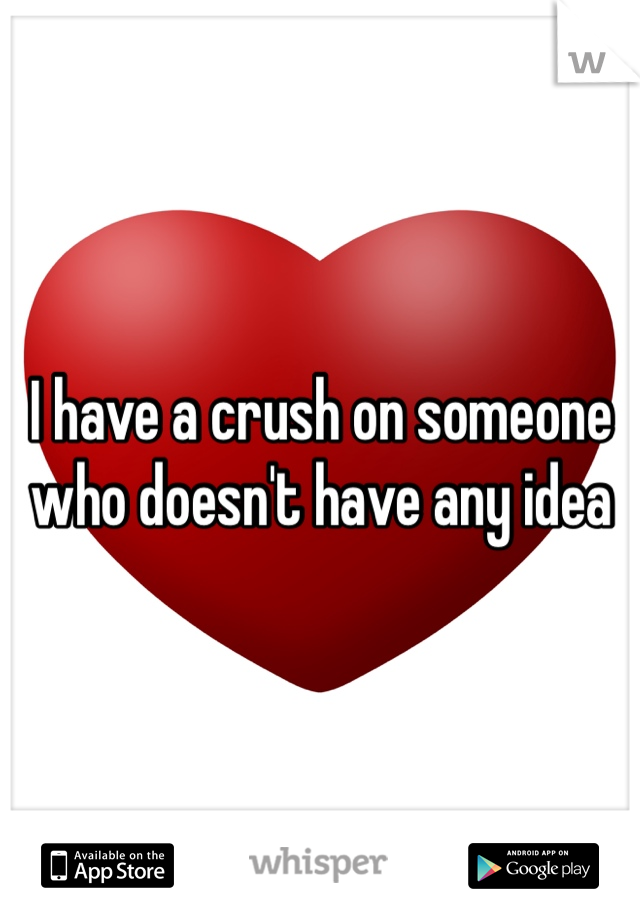 I have a crush on someone who doesn't have any idea