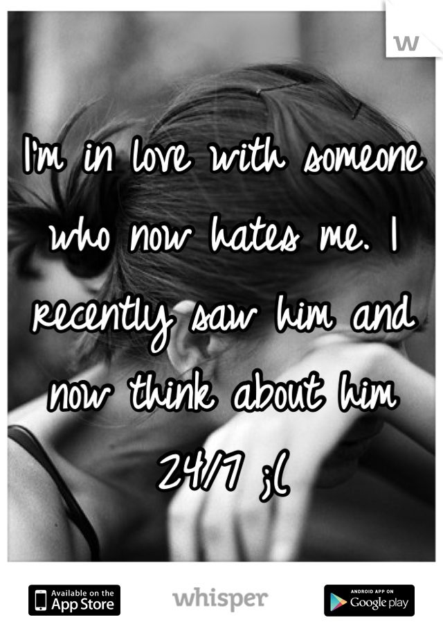 I'm in love with someone who now hates me. I recently saw him and now think about him 24/7 ;(