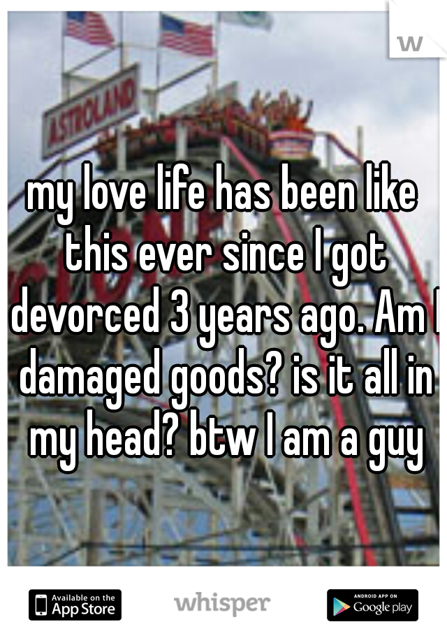 my love life has been like this ever since I got devorced 3 years ago. Am I damaged goods? is it all in my head? btw I am a guy