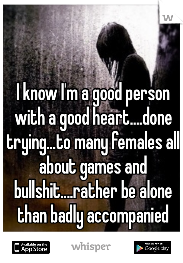 I know I'm a good person with a good heart....done trying...to many females all about games and bullshit....rather be alone than badly accompanied